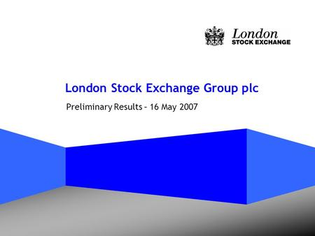 London Stock Exchange Group plc Preliminary Results – 16 May 2007.