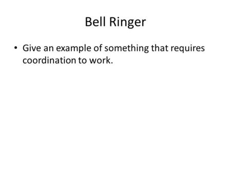 Bell Ringer Give an example of something that requires coordination to work.