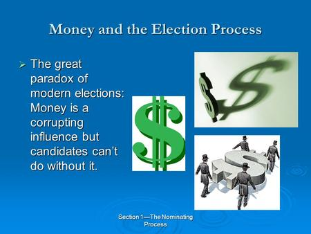 Section 1—The Nominating Process Money and the Election Process  The great paradox of modern elections: Money is a corrupting influence but candidates.