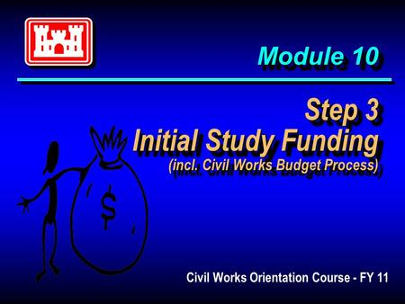 Module 10 Step 3 Initial Study Funding (incl. Civil Works Budget Process) Civil Works Orientation Course - FY 11.