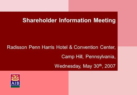 Shareholder Information Meeting Radisson Penn Harris Hotel & Convention Center, Camp Hill, Pennsylvania, Wednesday, May 30 th, 2007.
