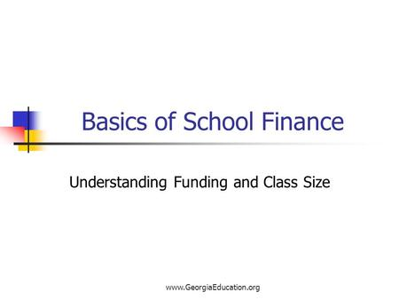 Www.GeorgiaEducation.org Basics of School Finance Understanding Funding and Class Size.