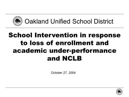 - 0 - School Intervention in response to loss of enrollment and academic under-performance and NCLB Oakland Unified School District October 27, 2004.