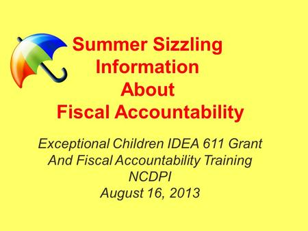 Summer Sizzling Information About Fiscal Accountability Exceptional Children IDEA 611 Grant And Fiscal Accountability Training NCDPI August 16, 2013.