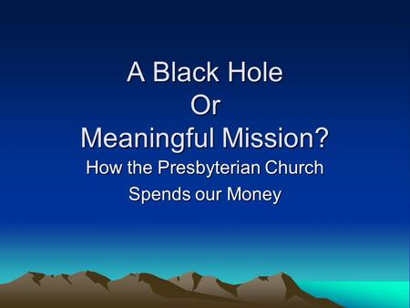 A Black Hole Or Meaningful Mission? How the Presbyterian Church Spends our Money.