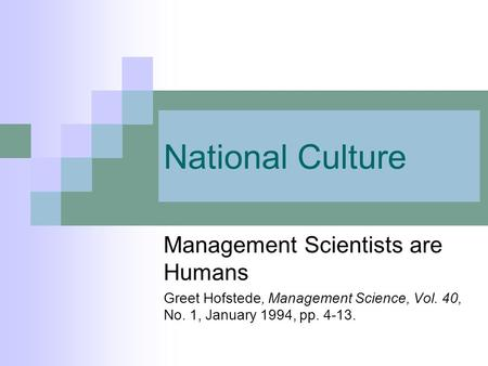 National Culture Management Scientists are Humans Greet Hofstede, Management Science, Vol. 40, No. 1, January 1994, pp. 4-13.