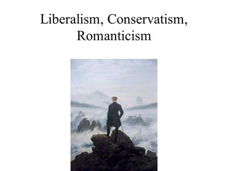 Liberalism, Conservatism, Romanticism Definitions Liberalism- Originated in the 19th Century, based on the idea that political change can make a society.