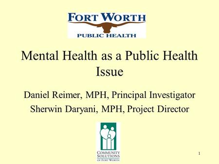 1 Mental Health as a Public Health Issue Daniel Reimer, MPH, Principal Investigator Sherwin Daryani, MPH, Project Director.