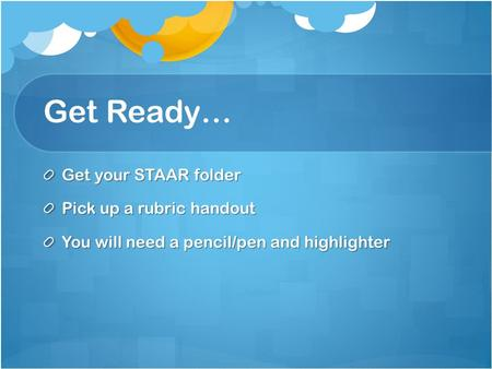 Get Ready… Get your STAAR folder Pick up a rubric handout You will need a pencil/pen and highlighter.
