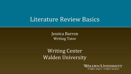 Literature Review Basics Jessica Barron Writing Tutor Writing Center Walden University.
