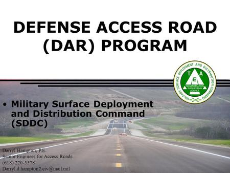DEFENSE ACCESS ROAD (DAR) PROGRAM Military Surface Deployment and Distribution Command (SDDC) Darryl Hampton, P.E. Senior Engineer for Access Roads (618)