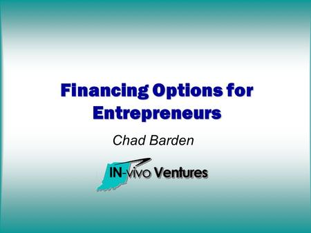 Chad Barden Financing Options for Entrepreneurs. Discussion Overview Available Options Venture Capital Private Equity (Angels) Grants Strategic Partners.