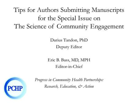 Tips for Authors Submitting Manuscripts for the Special Issue on The Science of Community Engagement Darius Tandon, PhD Deputy Editor Eric B. Bass, MD,