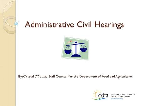 Administrative Civil Hearings By: Crystal D'Souza, Staff Counsel for the Department of Food and Agriculture.