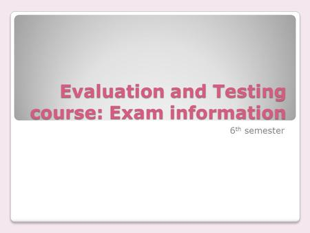 Evaluation and Testing course: Exam information 6 th semester.