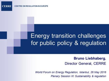 CENTRE ON REGULATION IN EUROPE CERRE Energy transition challenges for public policy & regulation Bruno Liebhaberg, Director General, CERRE World Forum.