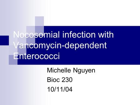 Nocosomial infection with Vancomycin-dependent Enterococci Michelle Nguyen Bioc 230 10/11/04.