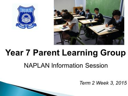 Year 7 Parent Learning Group NAPLAN Information Session Term 2 Week 3, 2015.