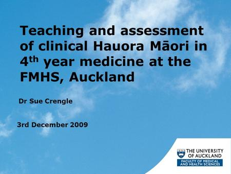 Teaching and assessment of clinical Hauora Māori in 4 th year medicine at the FMHS, Auckland Dr Sue Crengle 3rd December 2009.