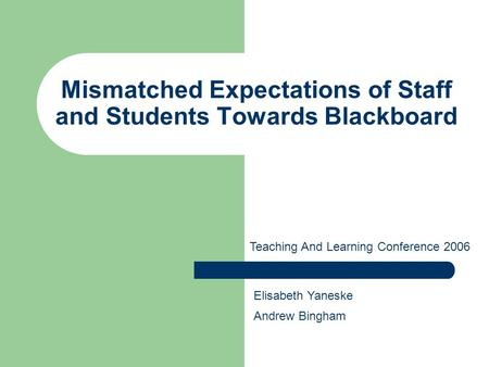 Mismatched Expectations of Staff and Students Towards Blackboard Teaching And Learning Conference 2006 Elisabeth Yaneske Andrew Bingham.