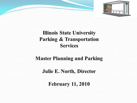 Illinois State University Parking & Transportation Services Master Planning and Parking Julie E. North, Director February 11, 2010.