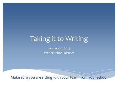 Taking it to Writing January 10, 2014 Weber School District Make sure you are sitting with your team from your school.
