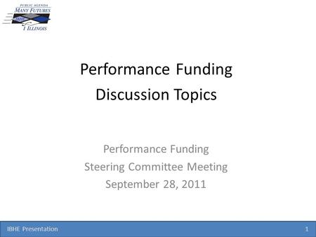 IBHE Presentation 1 Performance Funding Discussion Topics Performance Funding Steering Committee Meeting September 28, 2011.