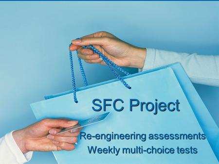 SFC Project Re-engineering assessments Weekly multi-choice tests.