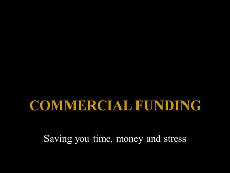 COMMERCIAL FUNDING Saving you time, money and stress.