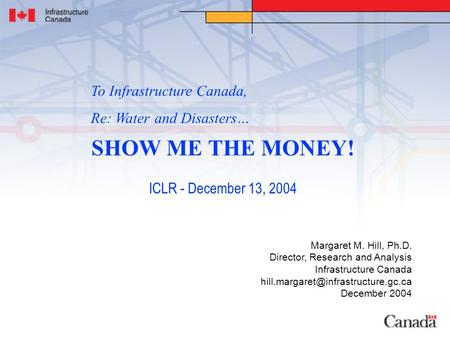 SHOW ME THE MONEY! ICLR - December 13, 2004 Margaret M. Hill, Ph.D. Director, Research and Analysis Infrastructure Canada