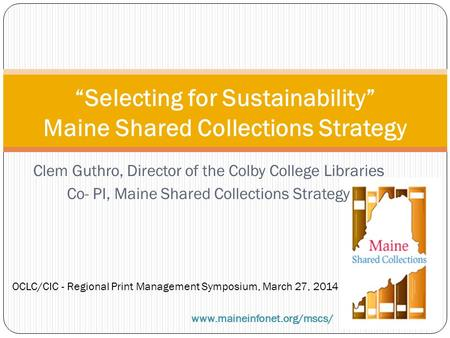 "Clem Guthro, Director of the Colby College Libraries Co- PI, Maine Shared Collections Strategy ""Selecting for Sustainability"" Maine Shared Collections."