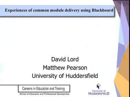 David Lord Matthew Pearson University of Huddersfield Experiences of common module delivery using Blackboard.