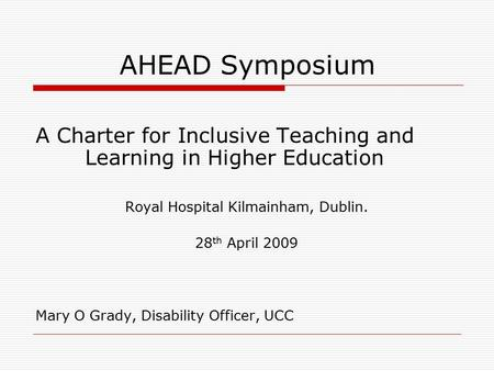 AHEAD Symposium A Charter for Inclusive Teaching and Learning in Higher Education Royal Hospital Kilmainham, Dublin. 28 th April 2009 Mary O Grady, Disability.