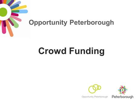 Opportunity Peterborough Crowd Funding. What is crowd funding? How does it work? Definition: The collective effort of individuals to pool money in order.
