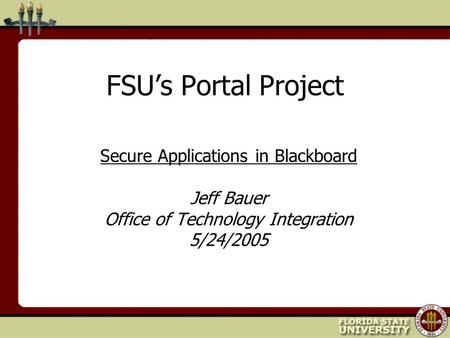 FSU's Portal Project Secure Applications in Blackboard Jeff Bauer Office of Technology Integration 5/24/2005.