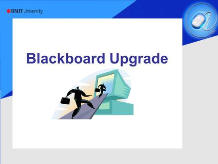 Blackboard Upgrade. RMIT Information Technology Services Blackboard Upgrade  Moving from version 6.2 through 6.3, 7.1 to 7.2  Major upgrade requiring.