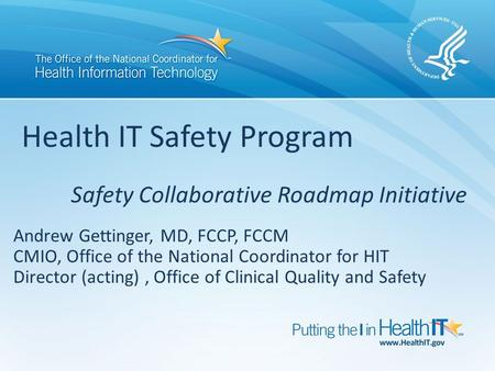 Andrew Gettinger, MD, FCCP, FCCM CMIO, Office of the National Coordinator for HIT Director (acting), Office of Clinical Quality and Safety Health IT Safety.
