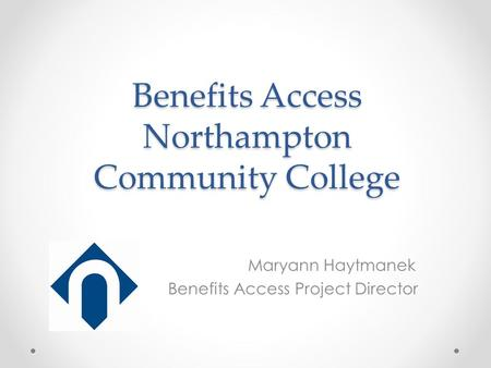 Benefits Access Northampton Community College Maryann Haytmanek Benefits Access Project Director.