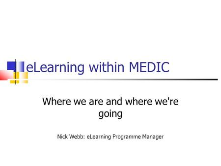 ELearning within MEDIC Where we are and where we're going Nick Webb: eLearning Programme Manager.