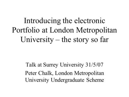 Introducing the electronic Portfolio at London Metropolitan University – the story so far Talk at Surrey University 31/5/07 Peter Chalk, London Metropolitan.