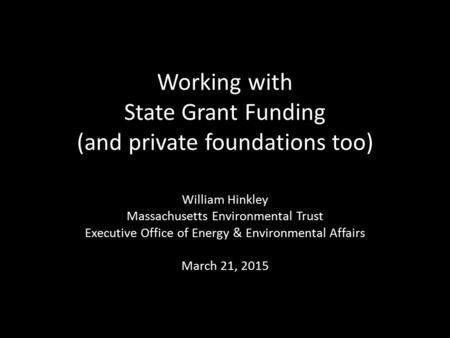 Working with State Grant Funding (and private foundations too) William Hinkley Massachusetts Environmental Trust Executive Office of Energy & Environmental.