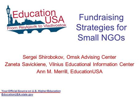 Your Official Source on U.S. Higher Education EducationUSA.state.gov Fundraising Strategies for Small NGOs Sergei Shirobokov, Omsk Advising Center Zaneta.