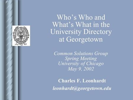 Who's Who and What's What in the University Directory at Georgetown Common Solutions Group Spring Meeting University of Chicago May 9, 2002 Charles F.