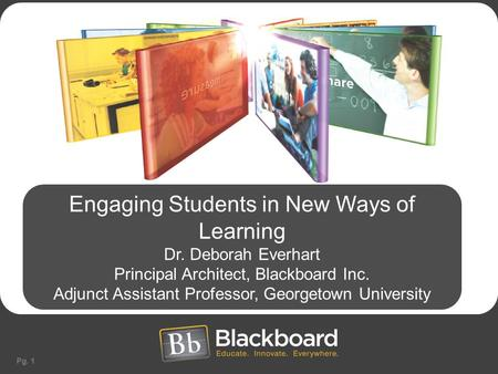 Pg. 1 Engaging Students in New Ways of Learning Dr. Deborah Everhart Principal Architect, Blackboard Inc. Adjunct Assistant Professor, Georgetown University.