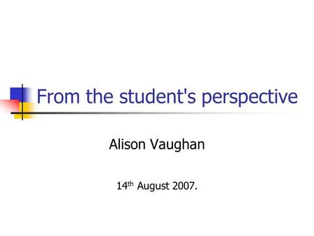 From the student's perspective Alison Vaughan 14 th August 2007.
