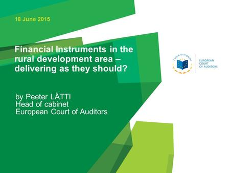 Financial Instruments in the rural development area – delivering as they should? by Peeter LÄTTI Head of cabinet European Court of Auditors 18 June 2015.