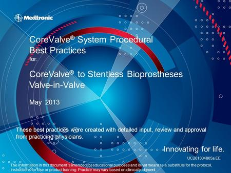 CoreValve ® System Procedural Best Practices for: May 2013 CoreValve ® to Stentless Bioprostheses Valve-in-Valve The information in this document is intended.