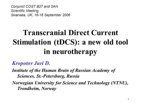 1 Transcranial Direct Current Stimulation (tDCS): a new old tool in neurotherapy Kropotov Juri D. Institute of the Human Brain of Russian Academy of Sciences,