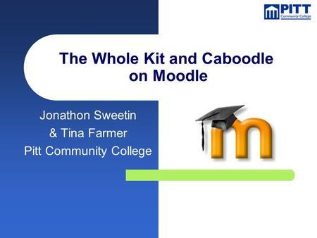 The Whole Kit and Caboodle on Moodle Jonathon Sweetin & Tina Farmer Pitt Community College.
