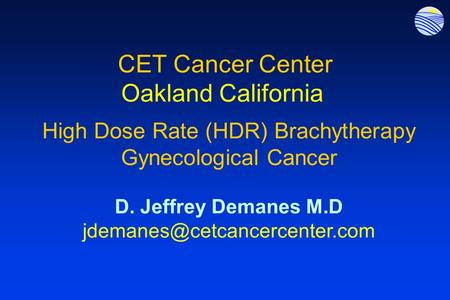 CET Cancer Center Oakland California High Dose Rate (HDR) Brachytherapy Gynecological Cancer D. Jeffrey Demanes M.D